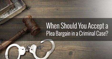 When Should You Accept a Plea Bargain in a Criminal Case?